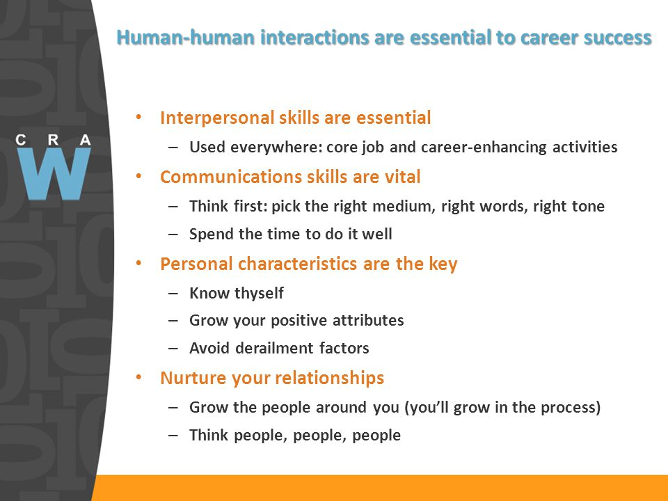 Human-human interactions are essential to career success Interpersonal skills are essential – Used everywhere: core job and career-enhancing activities Communications skills are vital – Think first: pick the right medium, right words, right tone – Spend the time to do it well Personal characteristics are the key – Know thyself – Grow your positive attributes – Avoid derailment factors Nurture your relationships – Grow the people around you (you'll grow in the process) – Think people, people, people
