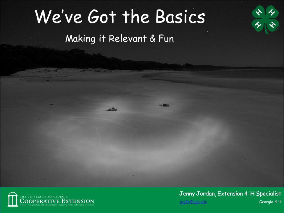 We've Got the Basics Making it Relevant & Fun Jenny Jordan, Extension 4-H Specialist jwj4h@uga.edujwj4h@uga.edu Georgia 4-H