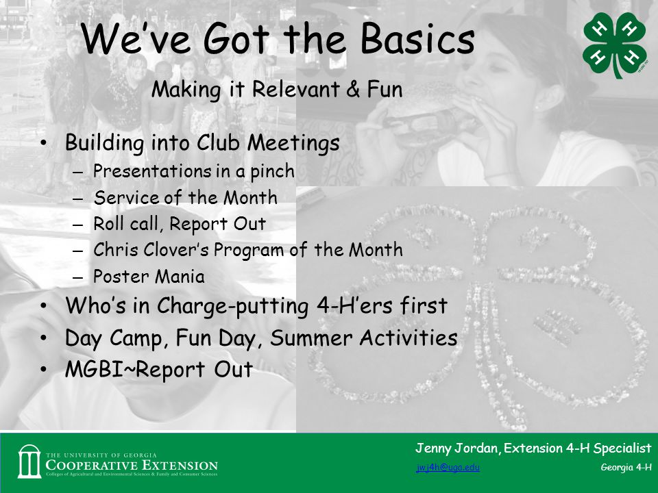 We've Got the Basics Making it Relevant & Fun Building into Club Meetings – Presentations in a pinch – Service of the Month – Roll call, Report Out – Chris Clover's Program of the Month – Poster Mania Who's in Charge-putting 4-H'ers first Day Camp, Fun Day, Summer Activities MGBI~Report Out Jenny Jordan, Extension 4-H Specialist jwj4h@uga.edujwj4h@uga.edu Georgia 4-H