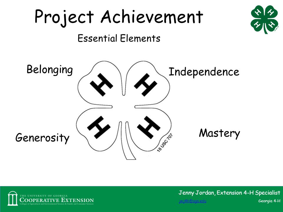 Project Achievement Essential Elements Jenny Jordan, Extension 4-H Specialist jwj4h@uga.edujwj4h@uga.edu Georgia 4-H Belonging Mastery Generosity Independence