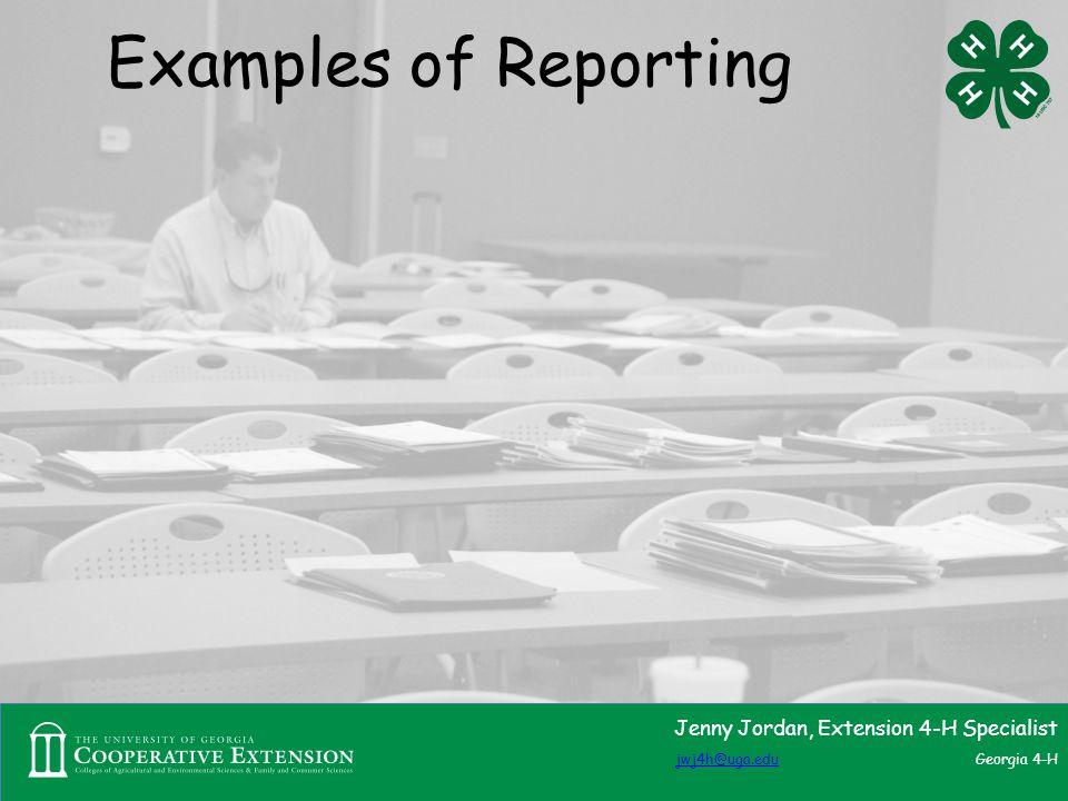 Examples of Reporting Jenny Jordan, Extension 4-H Specialist jwj4h@uga.edujwj4h@uga.edu Georgia 4-H