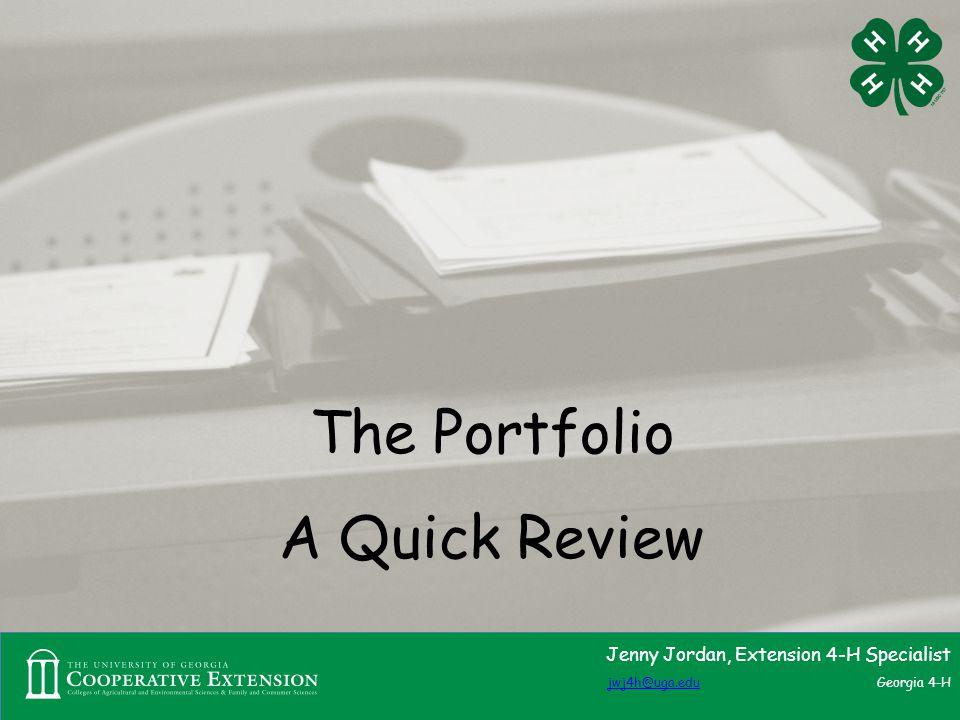 The Portfolio A Quick Review Jenny Jordan, Extension 4-H Specialist jwj4h@uga.edujwj4h@uga.edu Georgia 4-H