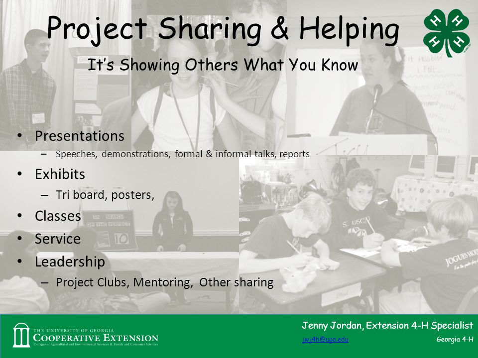 Project Sharing & Helping It's Showing Others What You Know Presentations – Speeches, demonstrations, formal & informal talks, reports Exhibits – Tri board, posters, Classes Service Leadership – Project Clubs, Mentoring, Other sharing Jenny Jordan, Extension 4-H Specialist jwj4h@uga.edujwj4h@uga.edu Georgia 4-H