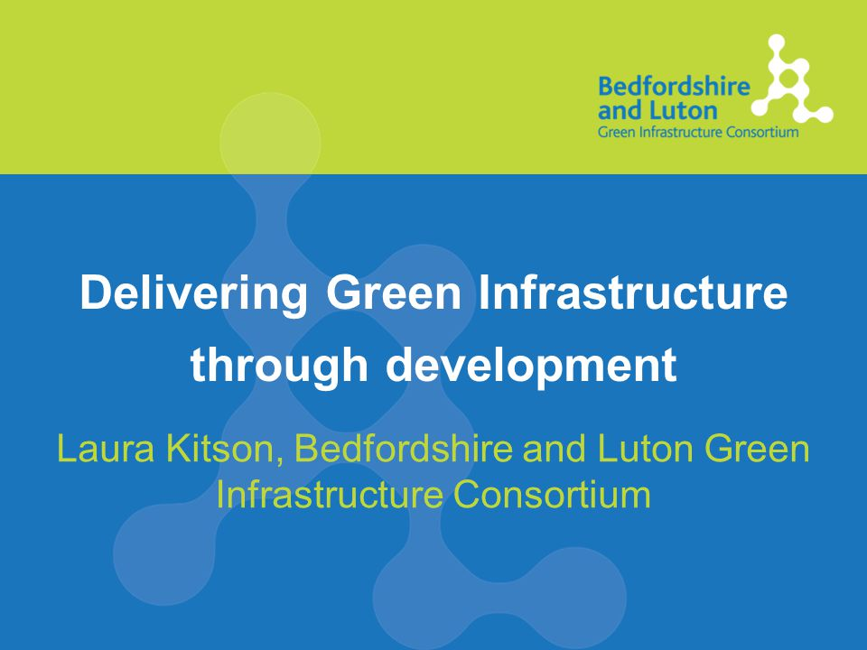 Bedfordshire and Luton Green Infrastructure Consortium  Promoting the concept of green infrastructure  Co-ordinating green infrastructure planning  Co-ordinating delivery of green infrastructure projects