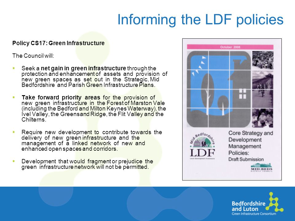 Informing the LDF policies Policy CS17: Green Infrastructure The Council will:  Seek a net gain in green infrastructure through the protection and enhancement of assets and provision of new green spaces as set out in the Strategic, Mid Bedfordshire and Parish Green Infrastructure Plans.