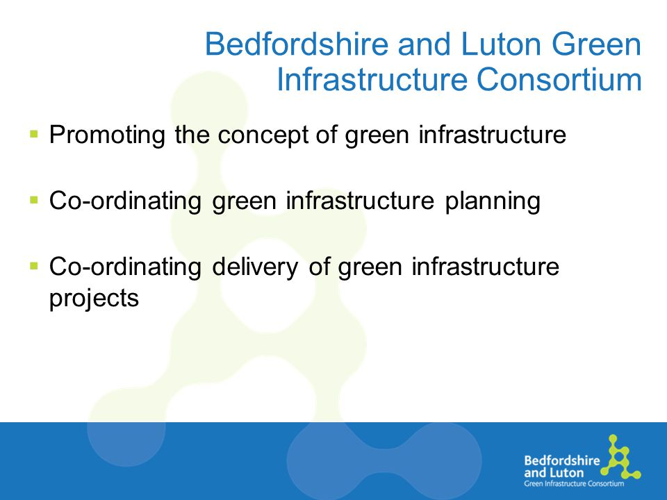 Bedfordshire and Luton Green Infrastructure Consortium  Promoting the concept of green infrastructure  Co-ordinating green infrastructure planning  Co-ordinating delivery of green infrastructure projects