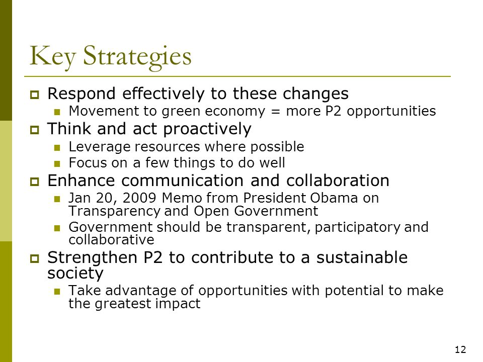 12 Key Strategies  Respond effectively to these changes Movement to green economy = more P2 opportunities  Think and act proactively Leverage resources where possible Focus on a few things to do well  Enhance communication and collaboration Jan 20, 2009 Memo from President Obama on Transparency and Open Government Government should be transparent, participatory and collaborative  Strengthen P2 to contribute to a sustainable society Take advantage of opportunities with potential to make the greatest impact