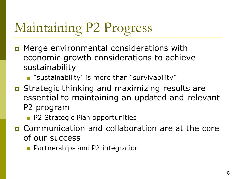 9 P2 Opportunities  P2 Policy Statement Updating the 1993 P2 policy statement to re- energize P2 in the Agency and articulate its connection to sustainability  P2 Integration 2009 P2 Integration report included short and long-term recommendations Considering in the context of P2 Strategic Plan Exploring new opportunities to enhance P2 integration
