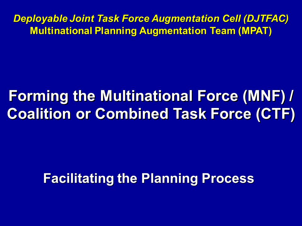 Facilitating the Planning Process Deployable Joint Task Force Augmentation Cell (DJTFAC) Multinational Planning Augmentation Team (MPAT) Forming the M