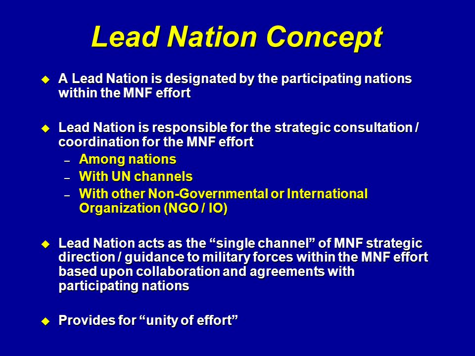 Lead Nation Concept u A Lead Nation is designated by the participating nations within the MNF effort u Lead Nation is responsible for the strategic co