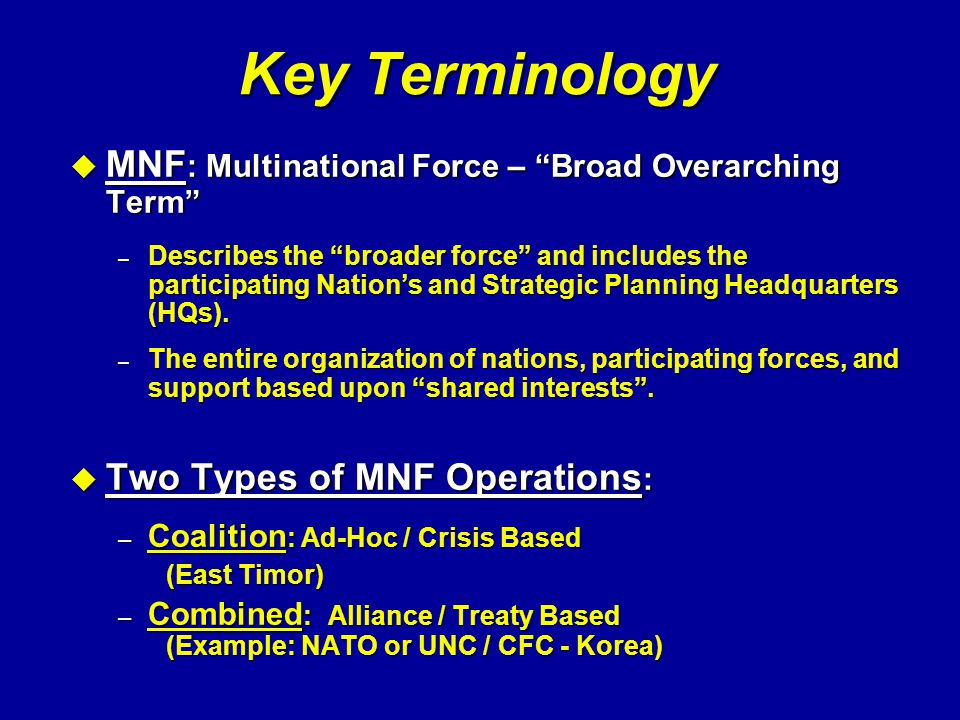"""Key Terminology u MNF : Multinational Force – """"Broad Overarching Term"""" – Describes the """"broader force"""" and includes the participating Nation's and Str"""