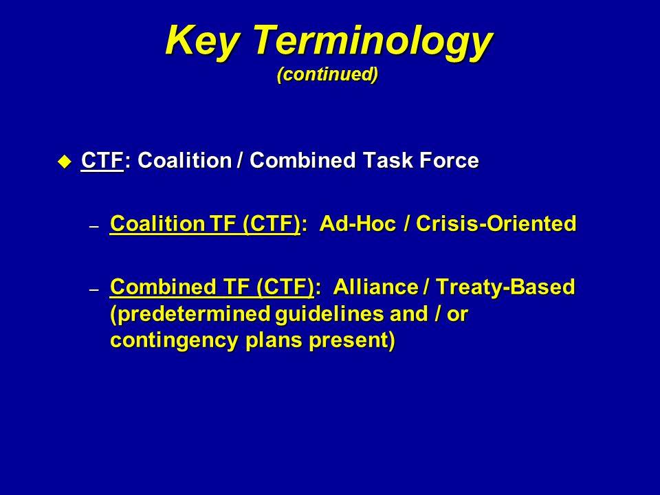 Key Terminology (continued) u CTF: Coalition / Combined Task Force – Coalition TF (CTF): Ad-Hoc / Crisis-Oriented – Combined TF (CTF): Alliance / Trea