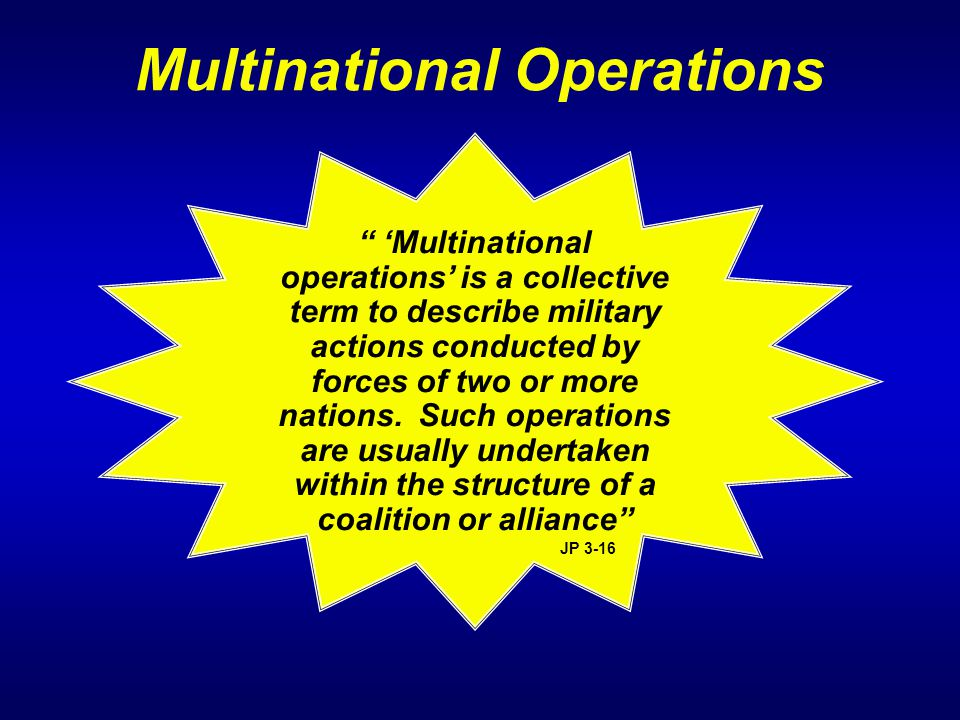 "Multinational Operations "" 'Multinational operations' is a collective term to describe military actions conducted by forces of two or more nations. Su"