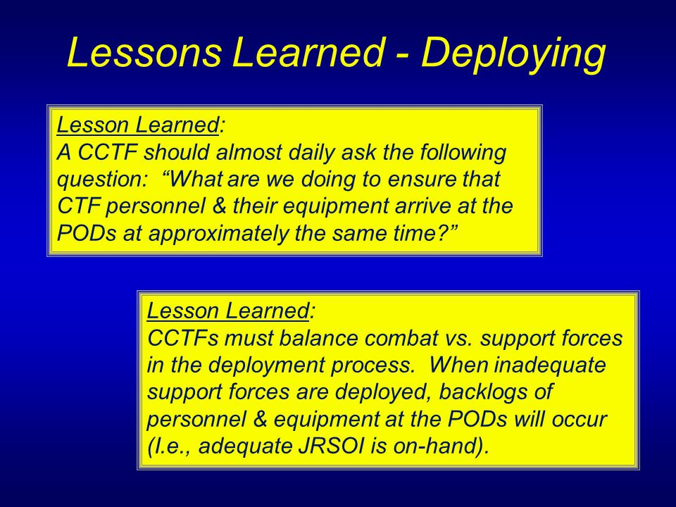 "Lessons Learned - Deploying Lesson Learned: A CCTF should almost daily ask the following question: ""What are we doing to ensure that CTF personnel & t"