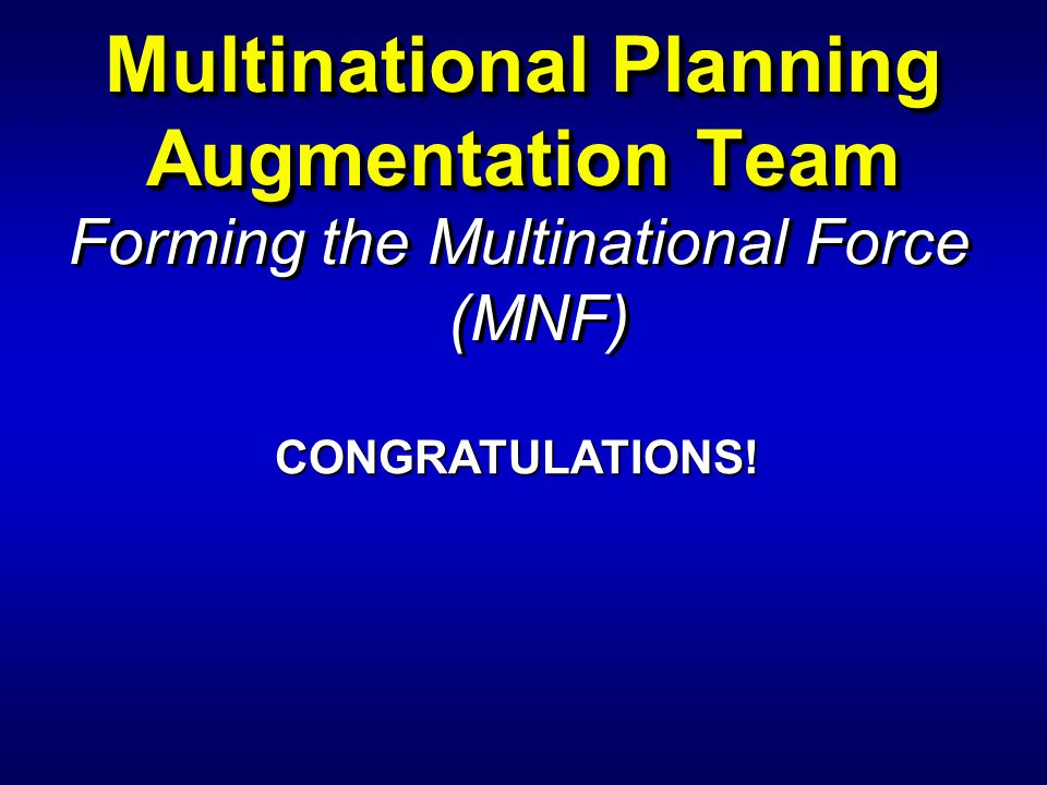 Forming the Multinational Force (MNF) Multinational Planning Augmentation Team CONGRATULATIONS!