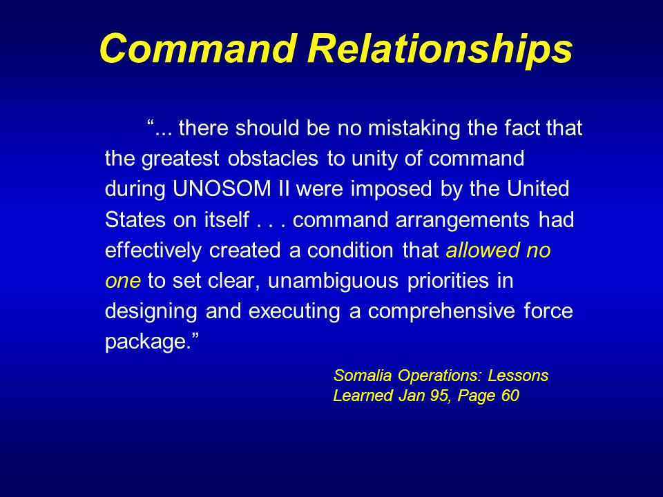 "Command Relationships ""... there should be no mistaking the fact that the greatest obstacles to unity of command during UNOSOM II were imposed by the"