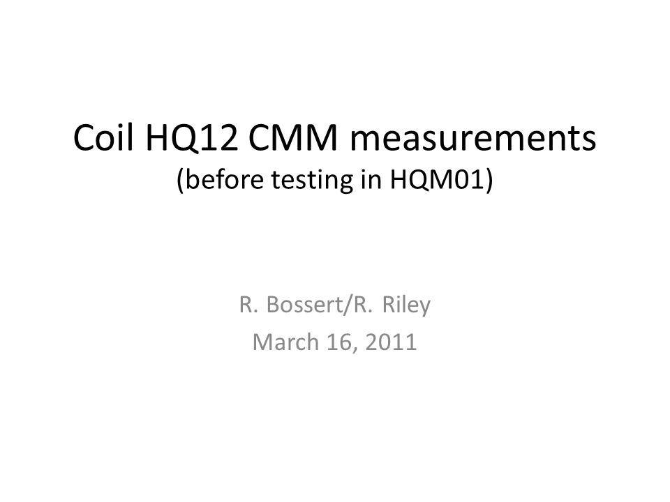 Coil HQ12 CMM measurements (before testing in HQM01) R. Bossert/R. Riley March 16, 2011