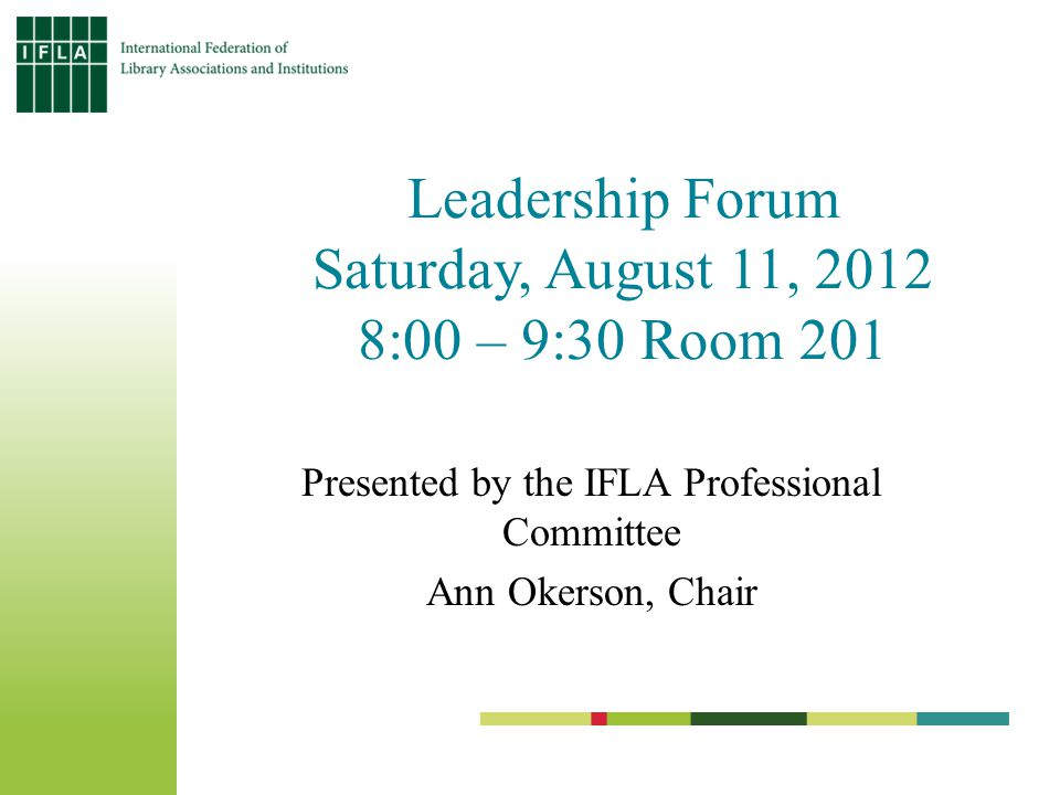 Leadership Forum Saturday, August 11, 2012 8:00 – 9:30 Room 201 Presented by the IFLA Professional Committee Ann Okerson, Chair