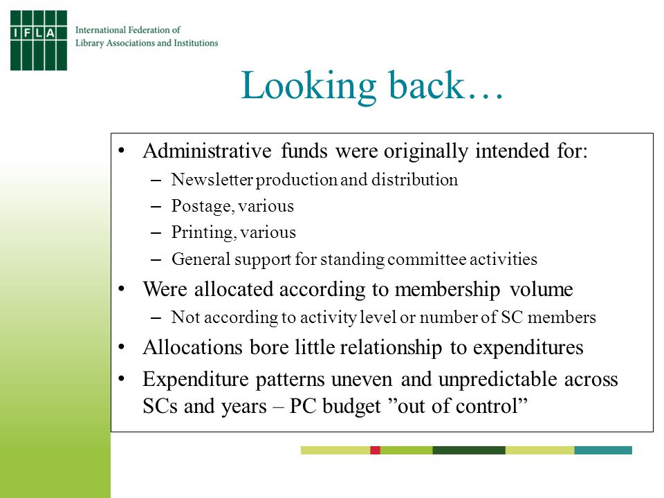 Looking back… Administrative funds were originally intended for: –Newsletter production and distribution –Postage, various –Printing, various –General support for standing committee activities Were allocated according to membership volume –Not according to activity level or number of SC members Allocations bore little relationship to expenditures Expenditure patterns uneven and unpredictable across SCs and years – PC budget out of control