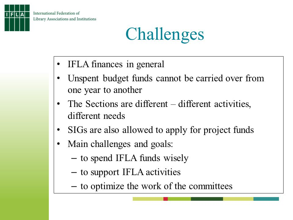 Challenges IFLA finances in general Unspent budget funds cannot be carried over from one year to another The Sections are different – different activities, different needs SIGs are also allowed to apply for project funds Main challenges and goals: –to spend IFLA funds wisely –to support IFLA activities –to optimize the work of the committees