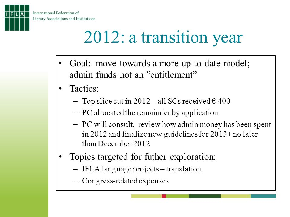 2012: a transition year Goal: move towards a more up-to-date model; admin funds not an entitlement Tactics: –Top slice cut in 2012 – all SCs received € 400 –PC allocated the remainder by application –PC will consult, review how admin money has been spent in 2012 and finalize new guidelines for 2013+ no later than December 2012 Topics targeted for futher exploration: –IFLA language projects – translation –Congress-related expenses