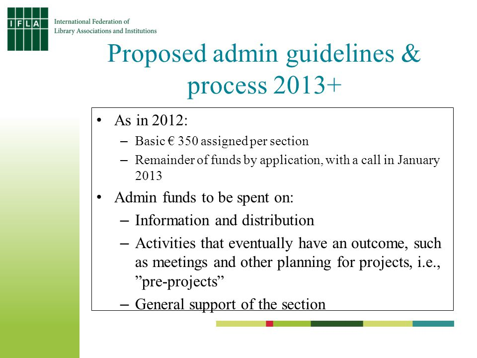 Proposed admin guidelines & process 2013+ As in 2012: –Basic € 350 assigned per section –Remainder of funds by application, with a call in January 2013 Admin funds to be spent on: –Information and distribution –Activities that eventually have an outcome, such as meetings and other planning for projects, i.e., pre-projects –General support of the section