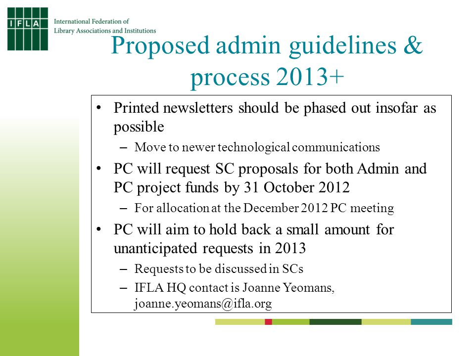 Proposed admin guidelines & process 2013+ Printed newsletters should be phased out insofar as possible –Move to newer technological communications PC will request SC proposals for both Admin and PC project funds by 31 October 2012 –For allocation at the December 2012 PC meeting PC will aim to hold back a small amount for unanticipated requests in 2013 –Requests to be discussed in SCs –IFLA HQ contact is Joanne Yeomans, joanne.yeomans@ifla.org