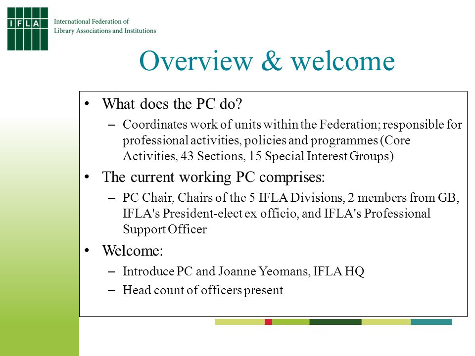Project funds: deliverables Represent the interests of members Test (new) forms and/or processes within IFLA's framework Focus on real needs of professional and/or geographical areas Strengthen cooperation within IFLA and ensure ongoing development Empower libraries to enable users to have equitable access to information Transform profile & standing of the profession