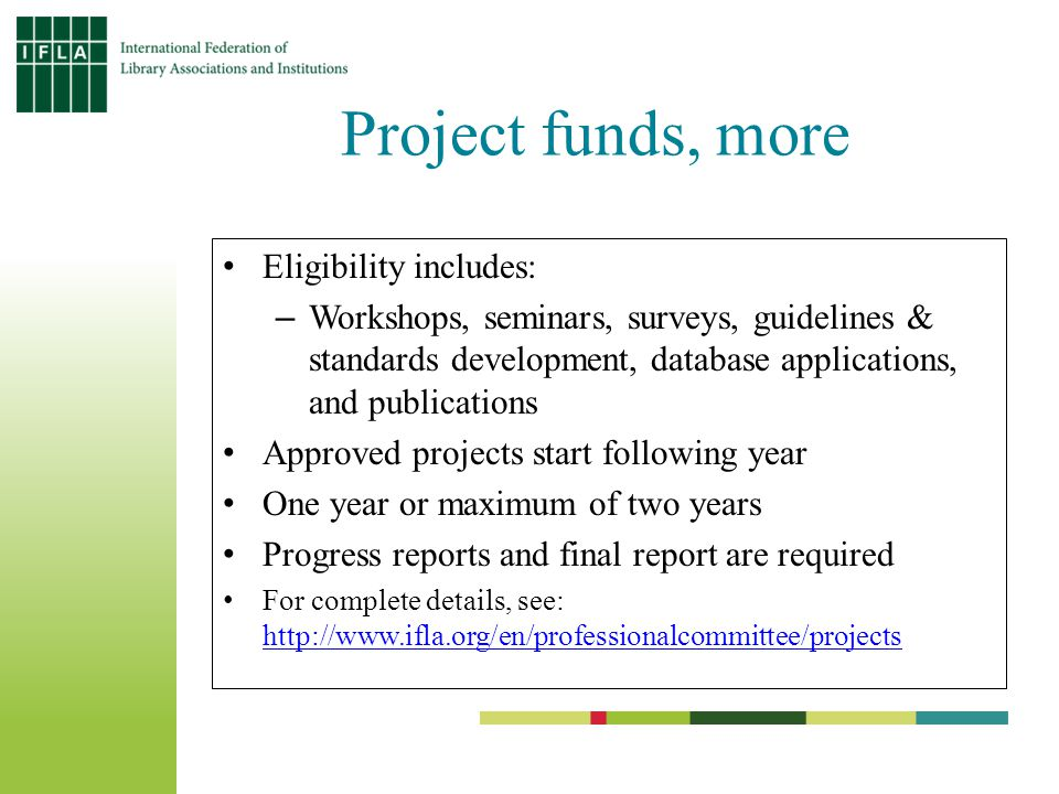 Project funds, more Eligibility includes: –Workshops, seminars, surveys, guidelines & standards development, database applications, and publications Approved projects start following year One year or maximum of two years Progress reports and final report are required For complete details, see: http://www.ifla.org/en/professionalcommittee/projects http://www.ifla.org/en/professionalcommittee/projects
