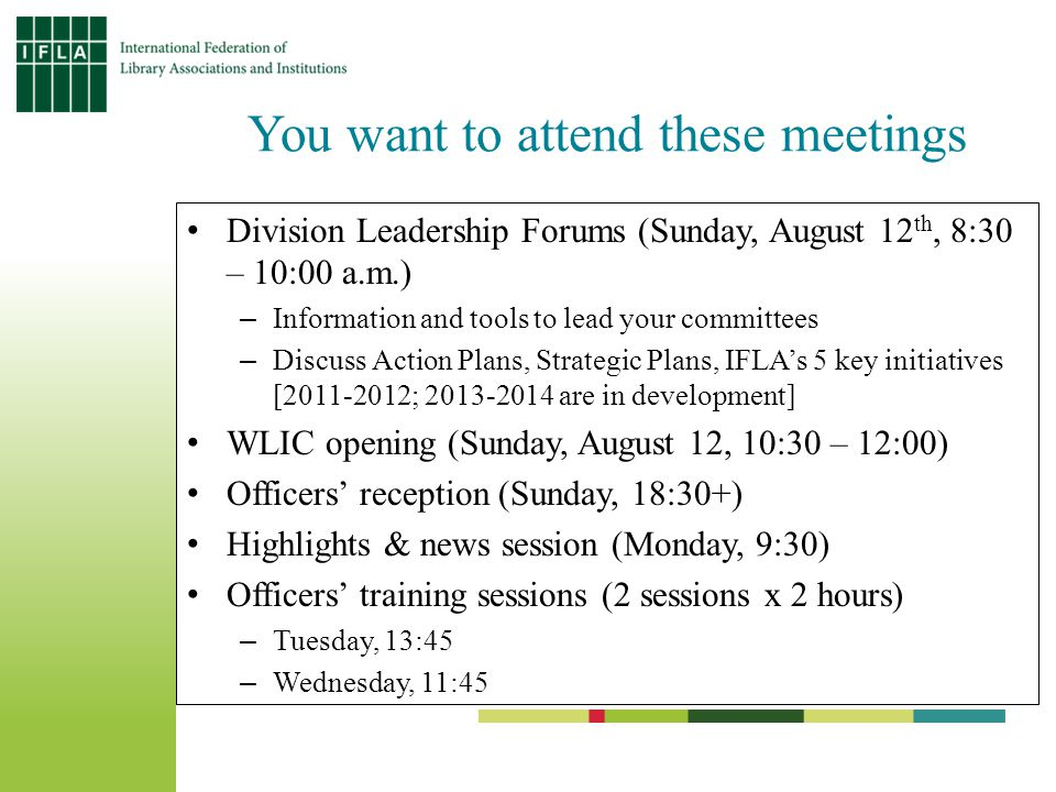 You want to attend these meetings Division Leadership Forums (Sunday, August 12 th, 8:30 – 10:00 a.m.) –Information and tools to lead your committees –Discuss Action Plans, Strategic Plans, IFLA's 5 key initiatives [2011-2012; 2013-2014 are in development] WLIC opening (Sunday, August 12, 10:30 – 12:00) Officers' reception (Sunday, 18:30+) Highlights & news session (Monday, 9:30) Officers' training sessions (2 sessions x 2 hours) –Tuesday, 13:45 –Wednesday, 11:45