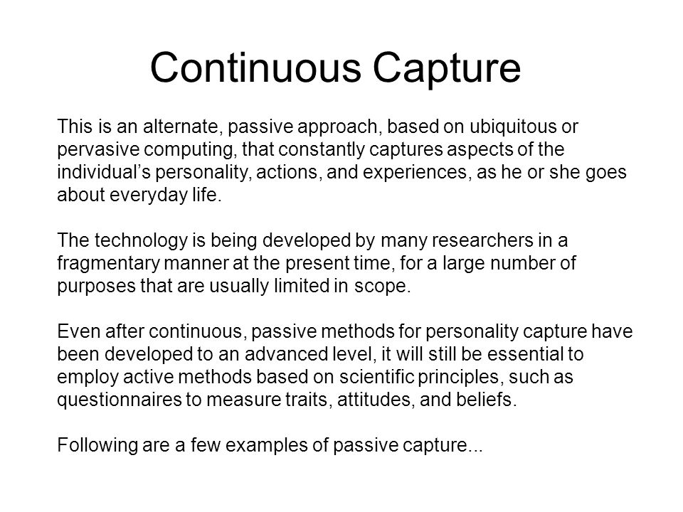 Continuous Capture This is an alternate, passive approach, based on ubiquitous or pervasive computing, that constantly captures aspects of the individual's personality, actions, and experiences, as he or she goes about everyday life.