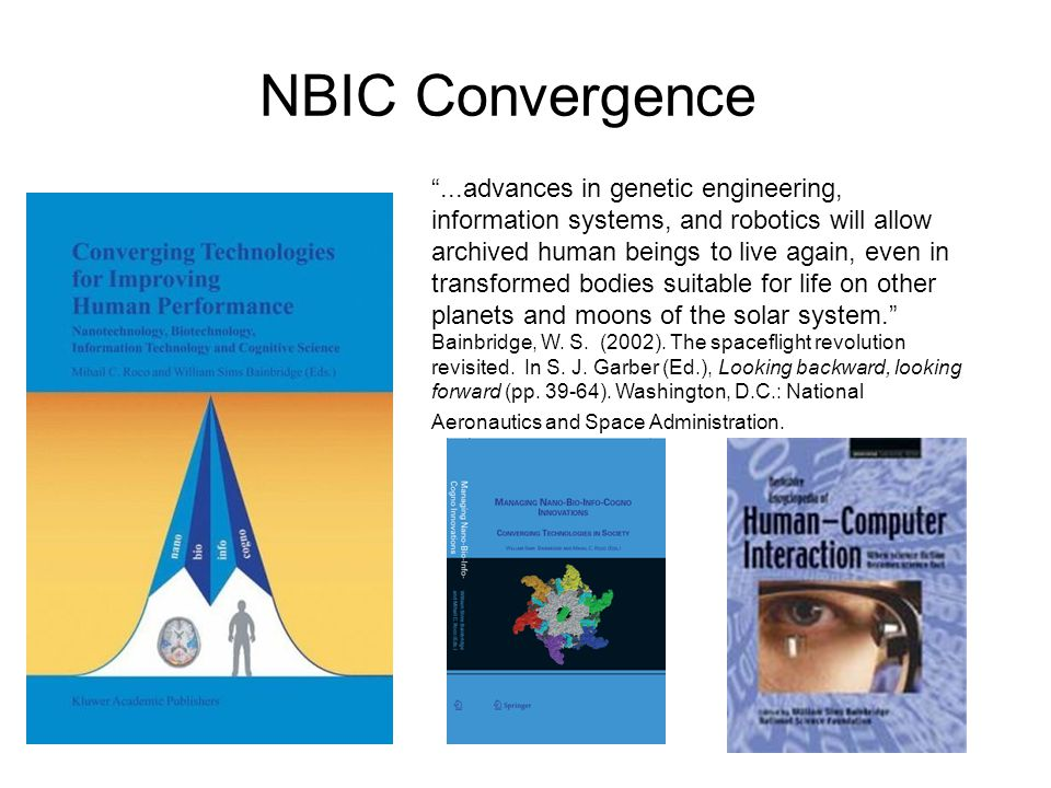 NBIC Convergence ...advances in genetic engineering, information systems, and robotics will allow archived human beings to live again, even in transformed bodies suitable for life on other planets and moons of the solar system. Bainbridge, W.