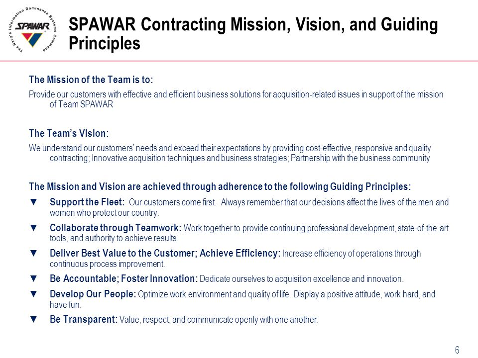 6 SPAWAR Contracting Mission, Vision, and Guiding Principles The Mission of the Team is to: Provide our customers with effective and efficient busines