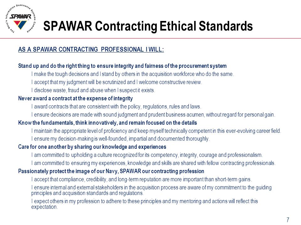 7 SPAWAR Contracting Ethical Standards AS A SPAWAR CONTRACTING PROFESSIONAL I WILL: Stand up and do the right thing to ensure integrity and fairness o