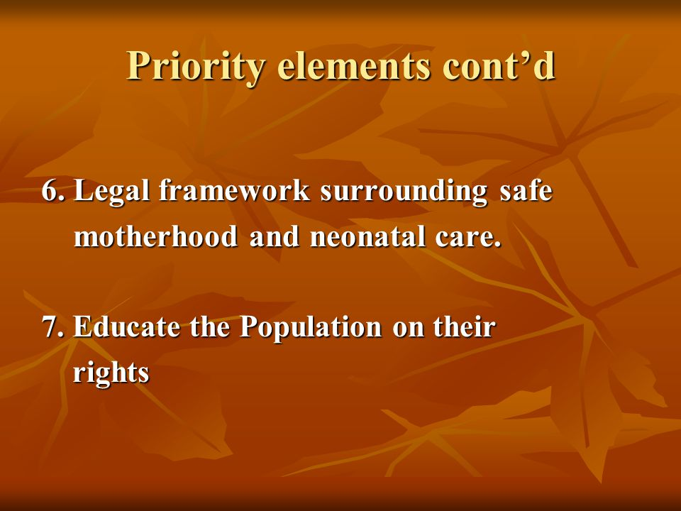 Priority elements cont'd 6. Legal framework surrounding safe motherhood and neonatal care.