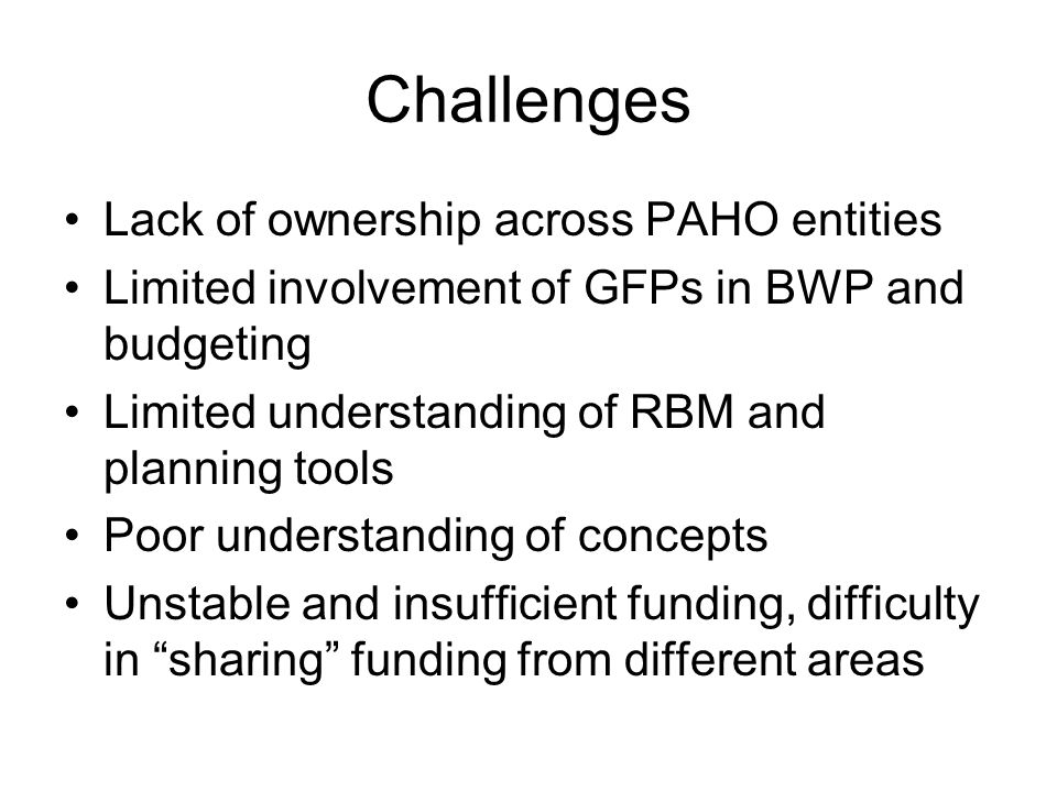Challenges Lack of ownership across PAHO entities Limited involvement of GFPs in BWP and budgeting Limited understanding of RBM and planning tools Poor understanding of concepts Unstable and insufficient funding, difficulty in sharing funding from different areas