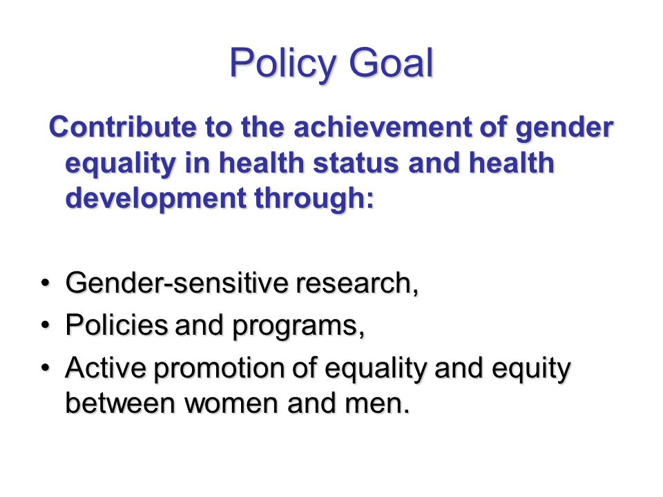 Policy Goal Contribute to the achievement of gender equality in health status and health development through: Contribute to the achievement of gender equality in health status and health development through: Gender-sensitive research,Gender-sensitive research, Policies and programs,Policies and programs, Active promotion of equality and equity between women and men.Active promotion of equality and equity between women and men.