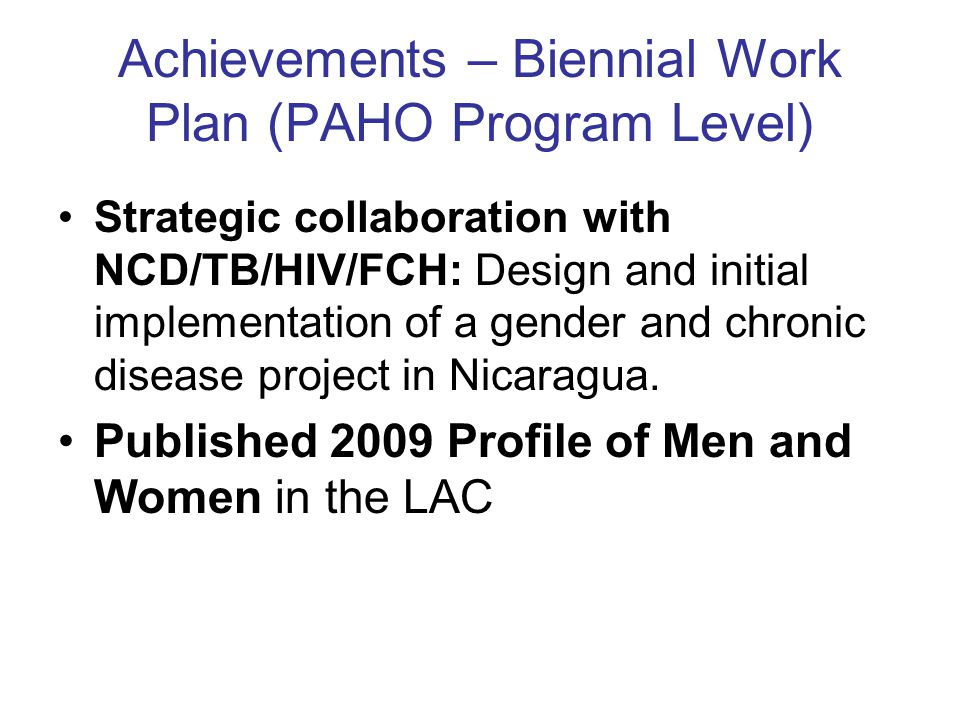 Achievements – Biennial Work Plan (PAHO Program Level) Strategic collaboration with NCD/TB/HIV/FCH: Design and initial implementation of a gender and chronic disease project in Nicaragua.