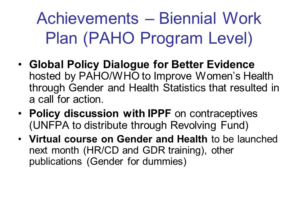 Achievements – Biennial Work Plan (PAHO Program Level) Global Policy Dialogue for Better Evidence hosted by PAHO/WHO to Improve Women's Health through Gender and Health Statistics that resulted in a call for action.