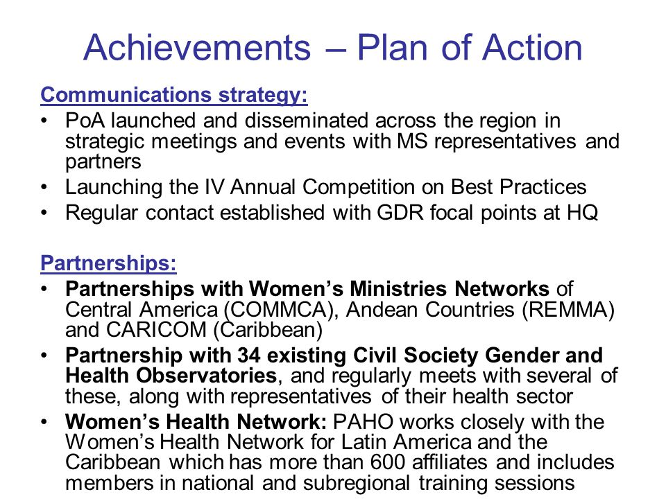 Achievements – Plan of Action Communications strategy: PoA launched and disseminated across the region in strategic meetings and events with MS representatives and partners Launching the IV Annual Competition on Best Practices Regular contact established with GDR focal points at HQ Partnerships: Partnerships with Women's Ministries Networks of Central America (COMMCA), Andean Countries (REMMA) and CARICOM (Caribbean) Partnership with 34 existing Civil Society Gender and Health Observatories, and regularly meets with several of these, along with representatives of their health sector Women's Health Network: PAHO works closely with the Women's Health Network for Latin America and the Caribbean which has more than 600 affiliates and includes members in national and subregional training sessions