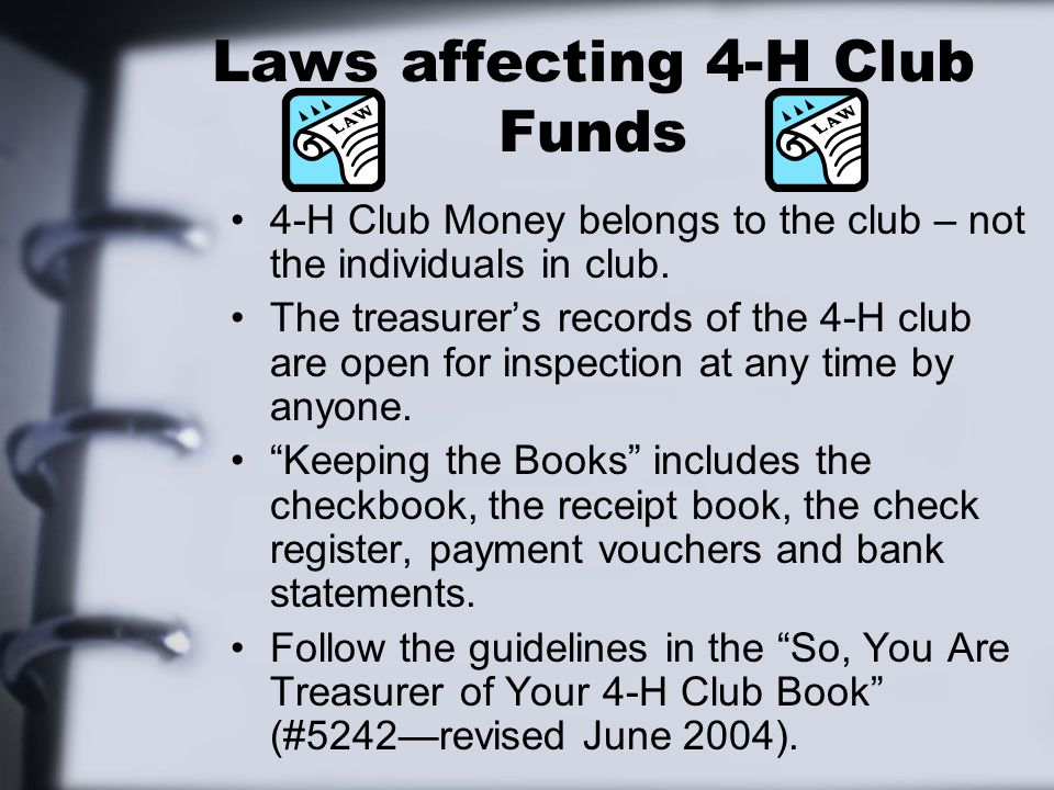 Laws affecting 4-H Club Funds 4-H Club Money belongs to the club – not the individuals in club.