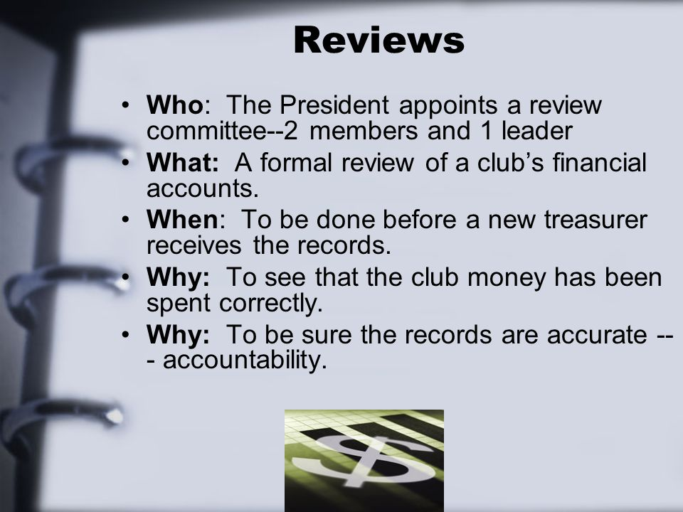 Reviews Who: The President appoints a review committee--2 members and 1 leader What: A formal review of a club's financial accounts.