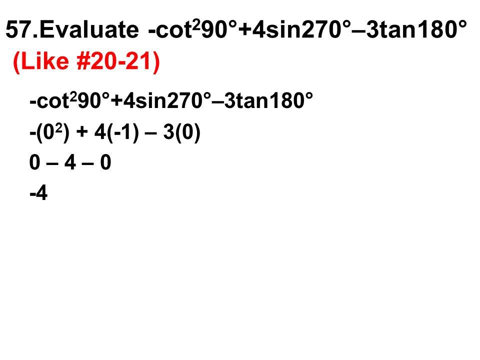 57.Evaluate -cot 2 90°+4sin270°–3tan180° (Like #20-21) -cot 2 90°+4sin270°–3tan180° -(0 2 ) + 4(-1) – 3(0) 0 – 4 – 0 -4
