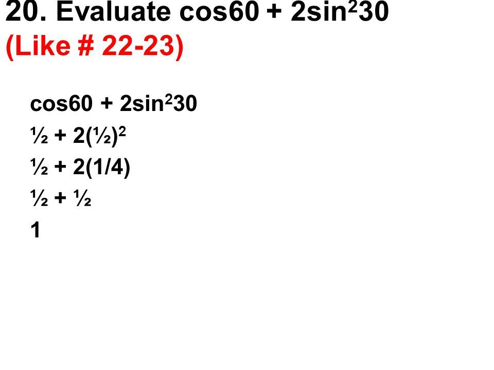 20. Evaluate cos60 + 2sin 2 30 (Like # 22-23) cos60 + 2sin 2 30 ½ + 2(½) 2 ½ + 2(1/4) ½ + ½ 1