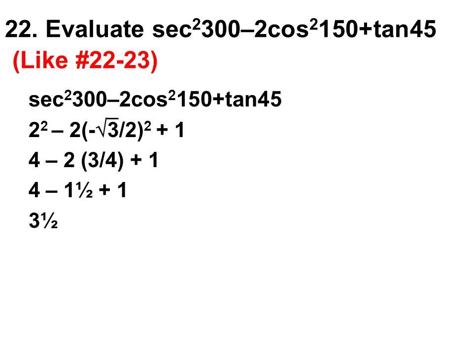 22. Evaluate sec 2 300–2cos 2 150+tan45 (Like #22-23) sec 2 300–2cos 2 150+tan45 2 2 – 2(-  3/2) 2 + 1 4 – 2 (3/4) + 1 4 – 1½ + 1 3½