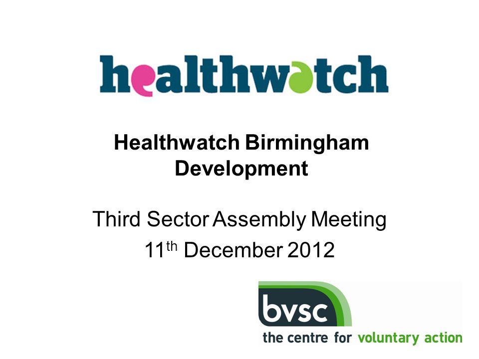 Third Sector Assembly Meeting 11 th December 2012 Healthwatch Birmingham Development