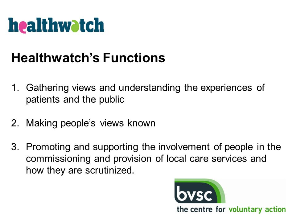 Healthwatch's Functions 1.Gathering views and understanding the experiences of patients and the public 2.Making people's views known 3.Promoting and s