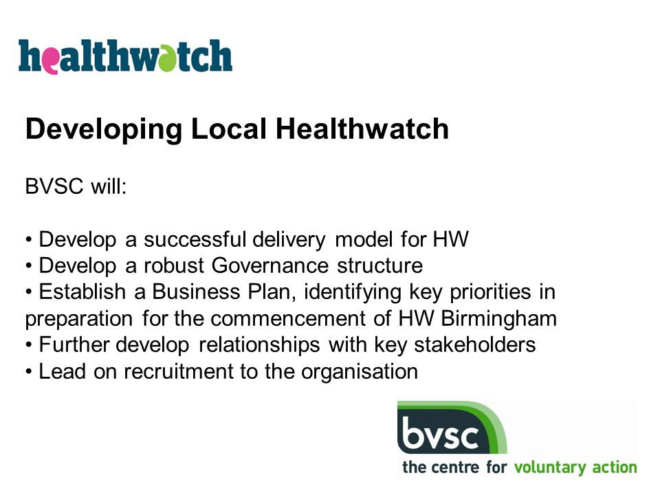Developing Local Healthwatch BVSC will: Develop a successful delivery model for HW Develop a robust Governance structure Establish a Business Plan, id