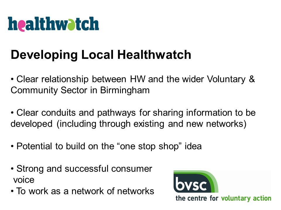 Developing Local Healthwatch Clear relationship between HW and the wider Voluntary & Community Sector in Birmingham Clear conduits and pathways for sh