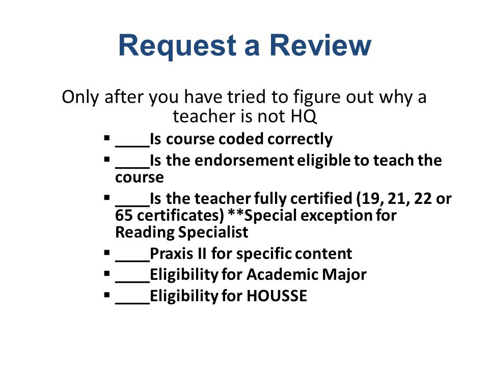Request a Review Only after you have tried to figure out why a teacher is not HQ  ____Is course coded correctly  ____Is the endorsement eligible to teach the course  ____Is the teacher fully certified (19, 21, 22 or 65 certificates) **Special exception for Reading Specialist  ____Praxis II for specific content  ____Eligibility for Academic Major  ____Eligibility for HOUSSE
